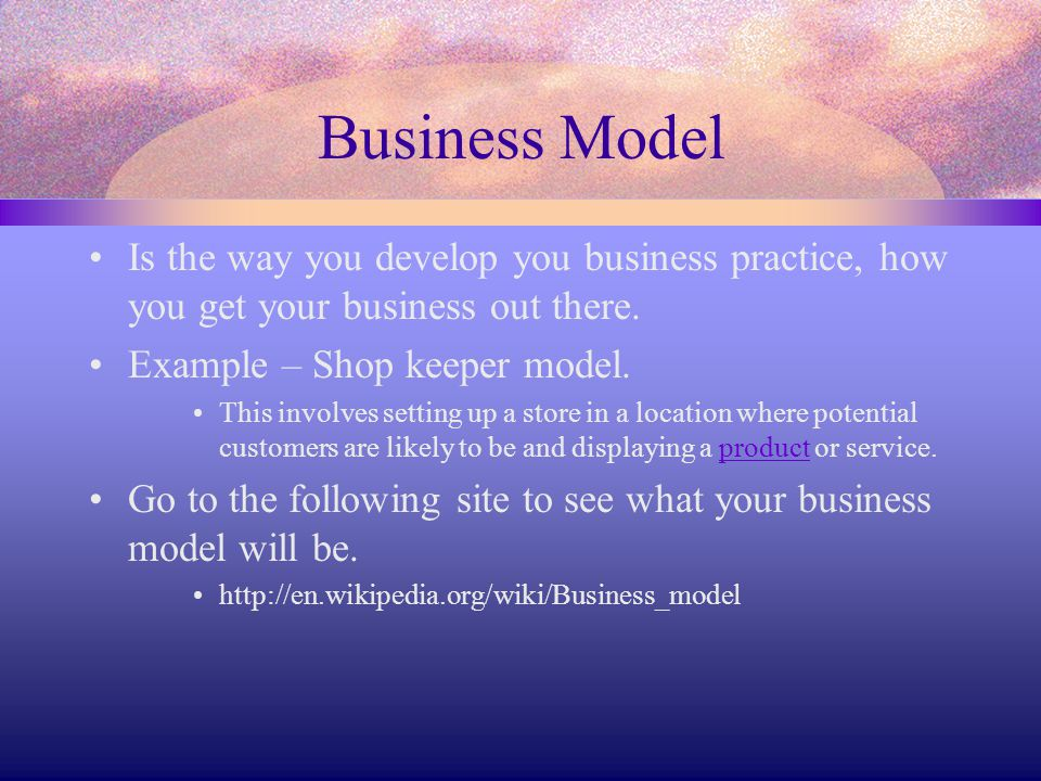 Business Model Is the way you develop you business practice, how you get your business out there. Example – Shop keeper model. This involves setting u