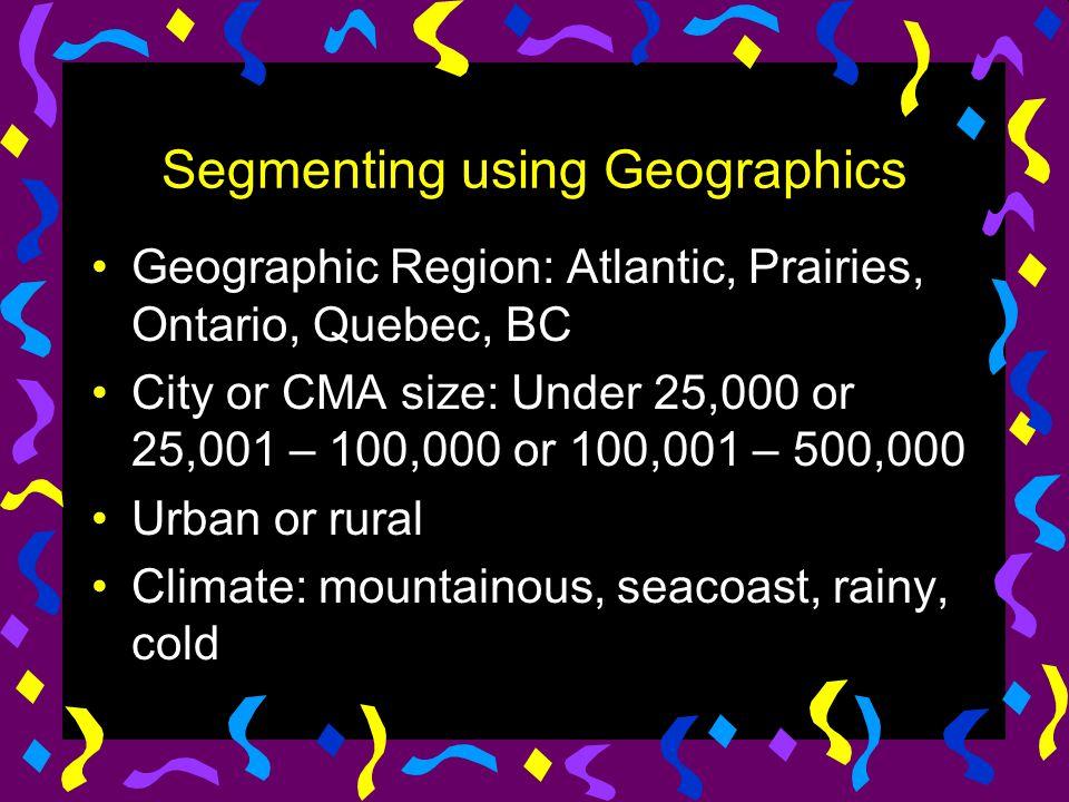 Segmenting using Geographics Geographic Region: Atlantic, Prairies, Ontario, Quebec, BC City or CMA size: Under 25,000 or 25,001 – 100,000 or 100,001