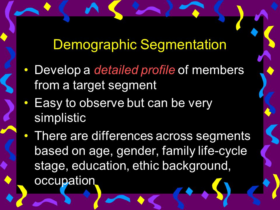 Demographic Segmentation Develop a detailed profile of members from a target segment Easy to observe but can be very simplistic There are differences