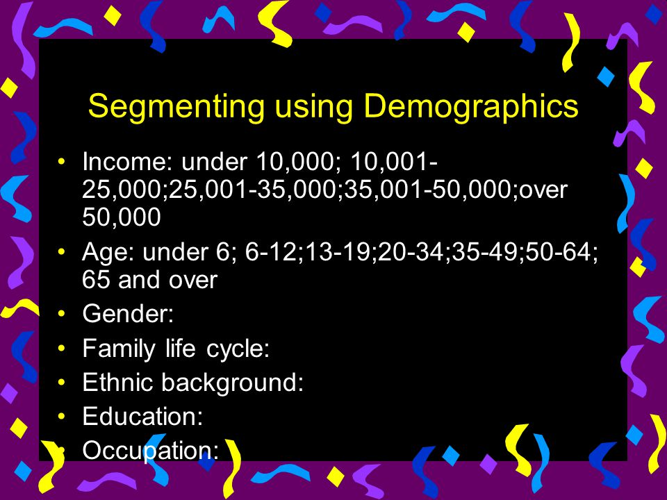 Segmenting using Demographics Income: under 10,000; 10,001- 25,000;25,001-35,000;35,001-50,000;over 50,000 Age: under 6; 6-12;13-19;20-34;35-49;50-64;