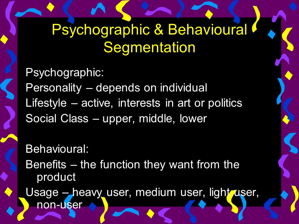 Psychographic & Behavioural Segmentation Psychographic: Personality – depends on individual Lifestyle – active, interests in art or politics Social Cl