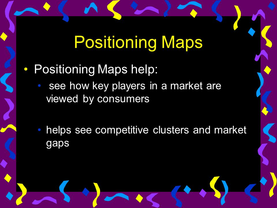 Positioning Maps Positioning Maps help: see how key players in a market are viewed by consumers helps see competitive clusters and market gaps
