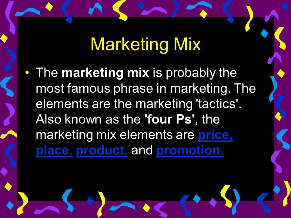 Marketing Mix The marketing mix is probably the most famous phrase in marketing. The elements are the marketing 'tactics'. Also known as the 'four Ps'