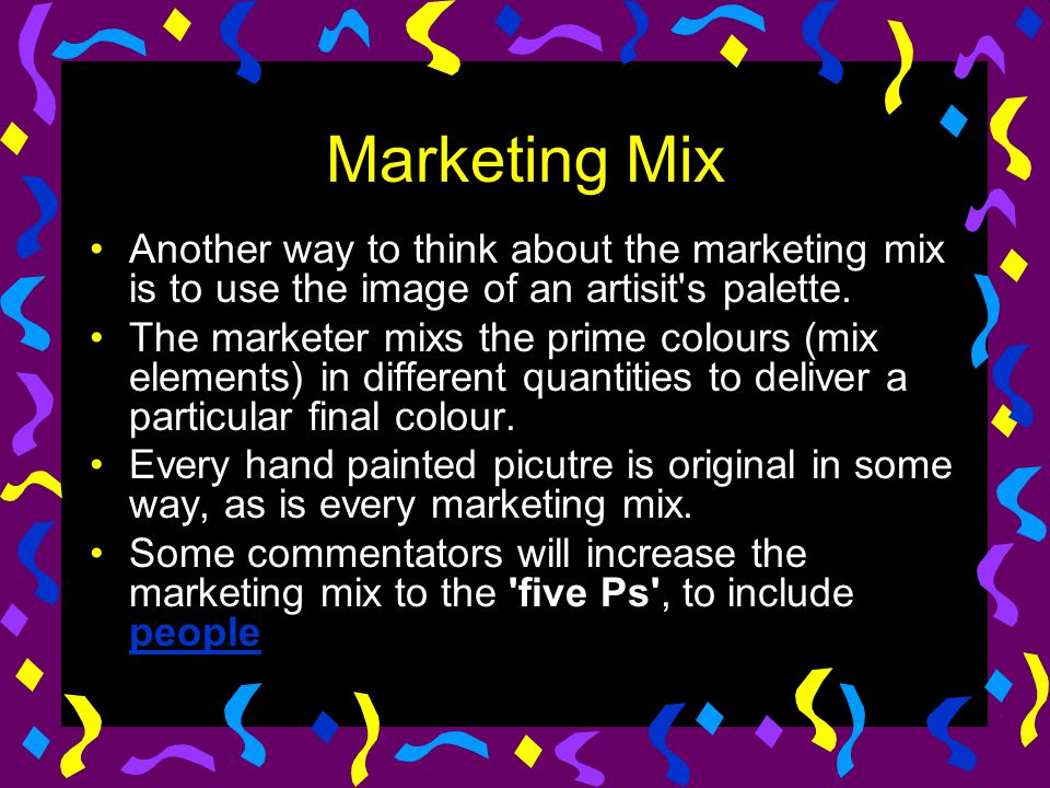 Marketing Mix Another way to think about the marketing mix is to use the image of an artisit's palette. The marketer mixs the prime colours (mix eleme