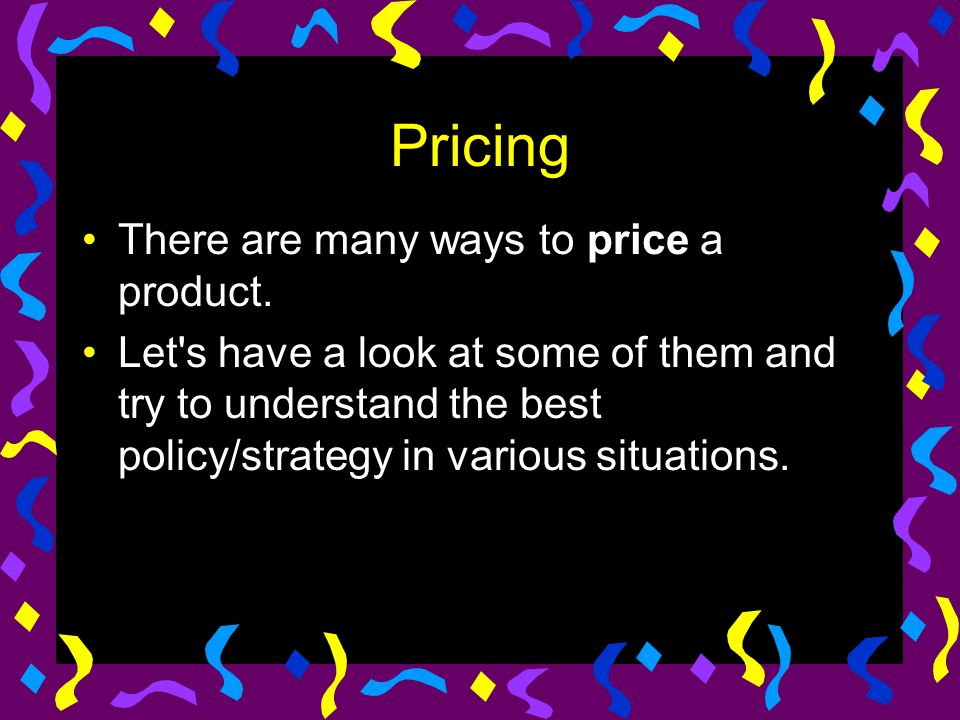 Pricing There are many ways to price a product. Let's have a look at some of them and try to understand the best policy/strategy in various situations