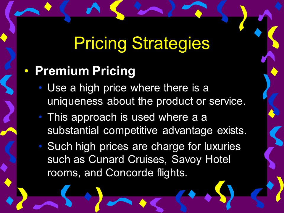 Pricing Strategies Premium Pricing Use a high price where there is a uniqueness about the product or service. This approach is used where a a substant
