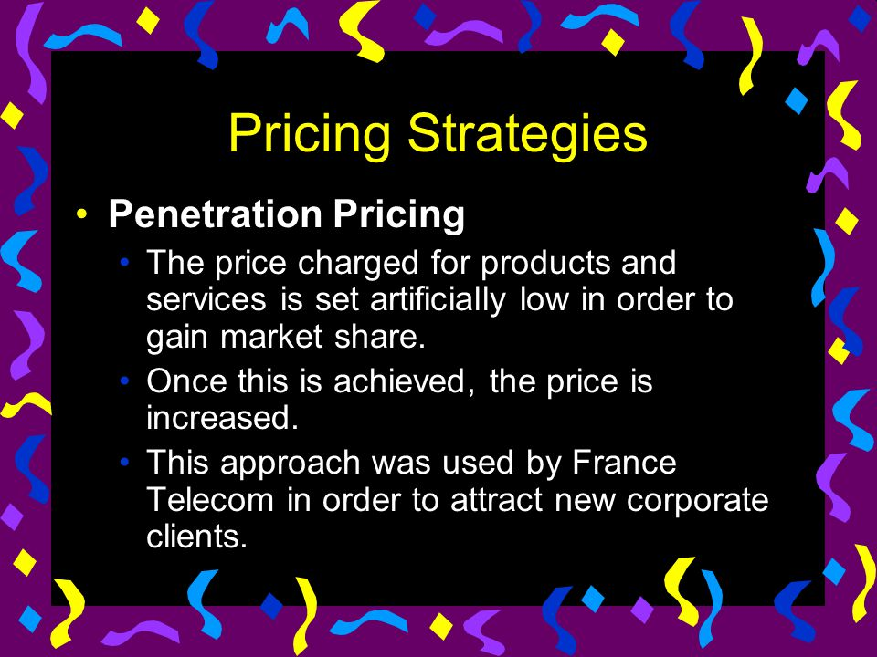 Pricing Strategies Penetration Pricing The price charged for products and services is set artificially low in order to gain market share. Once this is