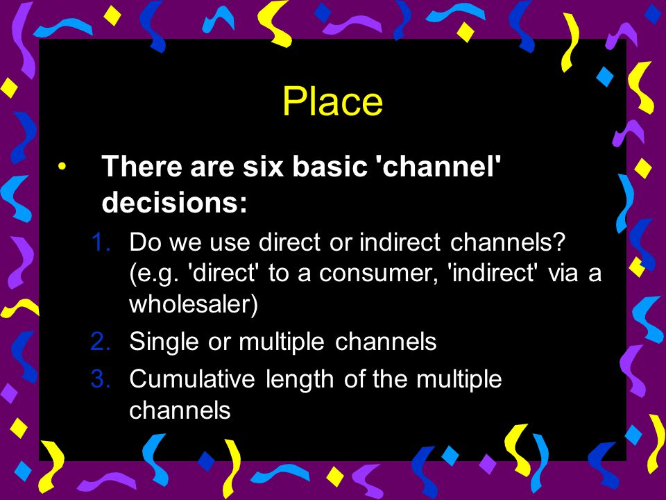 Place There are six basic 'channel' decisions: 1.Do we use direct or indirect channels? (e.g. 'direct' to a consumer, 'indirect' via a wholesaler) 2.S