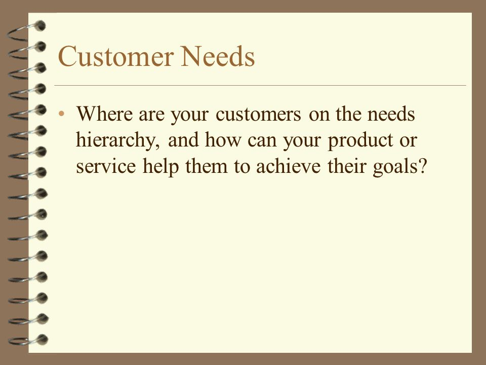 Customer Needs Where are your customers on the needs hierarchy, and how can your product or service help them to achieve their goals?