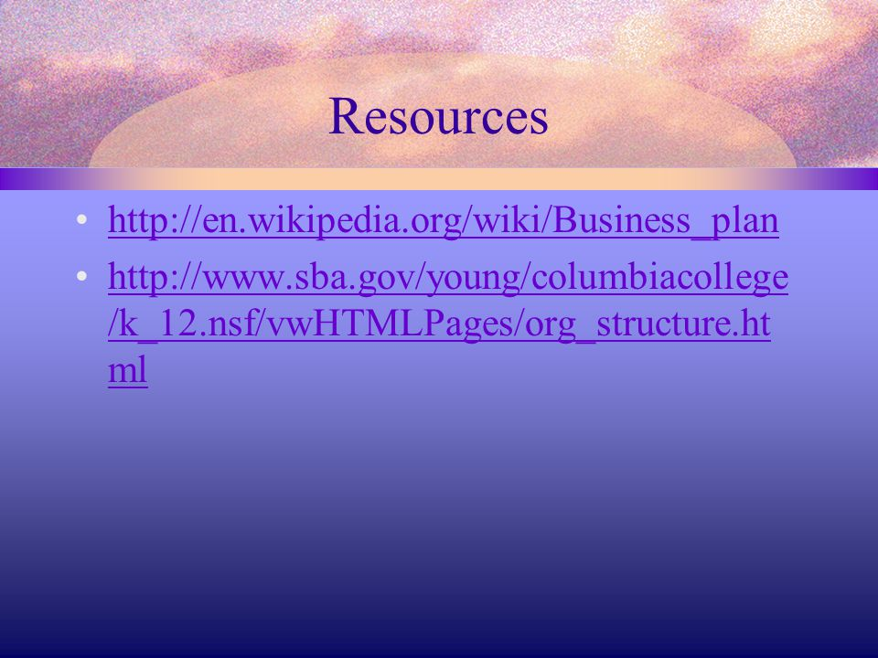 Resources http://en.wikipedia.org/wiki/Business_plan http://www.sba.gov/young/columbiacollege /k_12.nsf/vwHTMLPages/org_structure.ht mlhttp://www.sba.