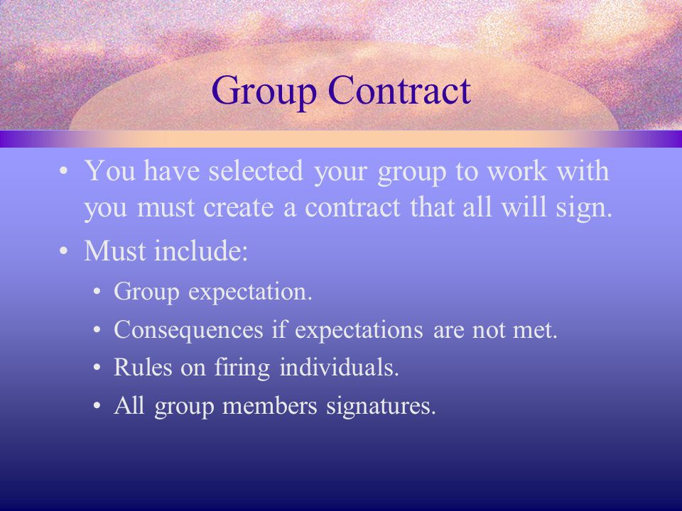Group Contract You have selected your group to work with you must create a contract that all will sign. Must include: Group expectation. Consequences