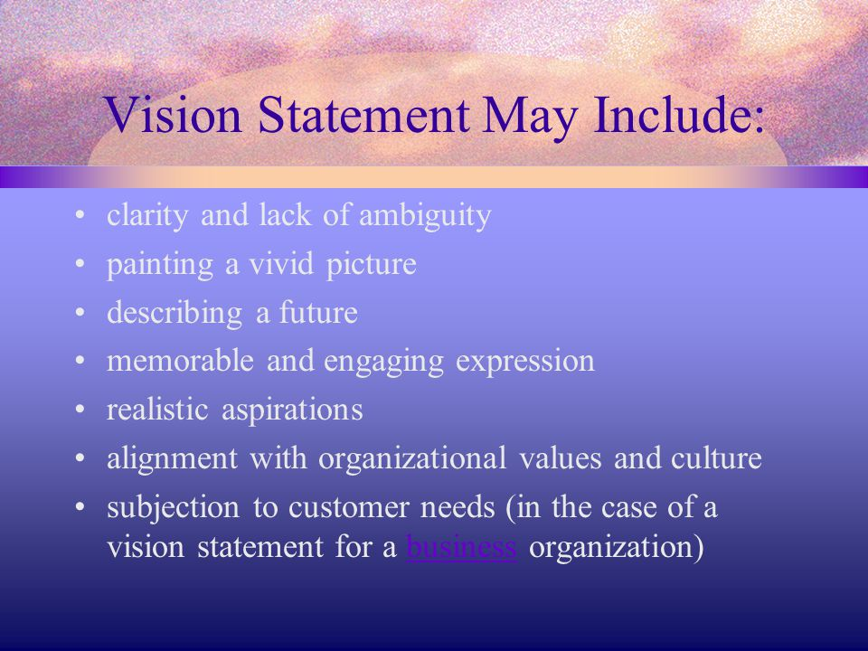 Vision Statement May Include: clarity and lack of ambiguity painting a vivid picture describing a future memorable and engaging expression realistic a