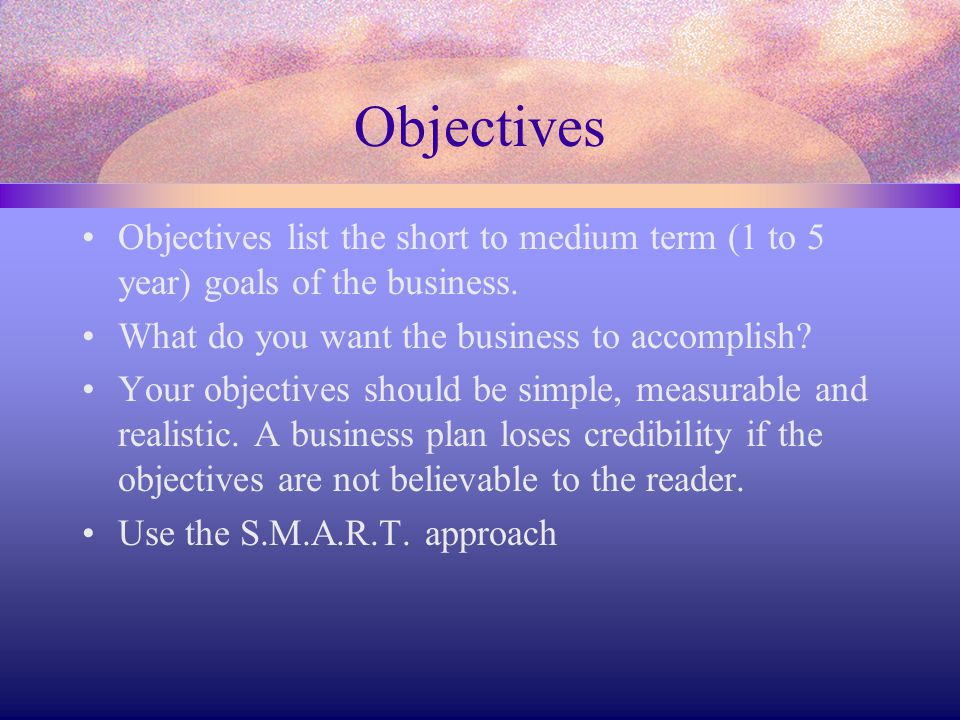 Objectives Objectives list the short to medium term (1 to 5 year) goals of the business. What do you want the business to accomplish? Your objectives