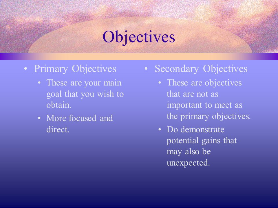 Objectives Primary Objectives These are your main goal that you wish to obtain. More focused and direct. Secondary Objectives These are objectives tha
