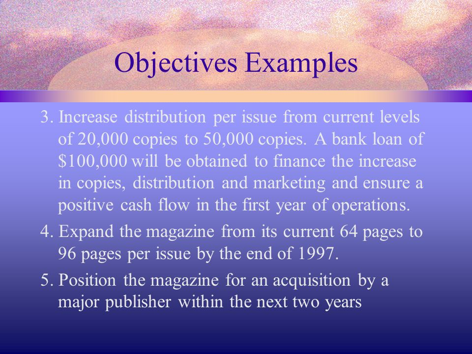 Objectives Examples 3. Increase distribution per issue from current levels of 20,000 copies to 50,000 copies. A bank loan of $100,000 will be obtained