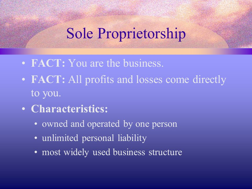 Sole Proprietorship FACT: You are the business. FACT: All profits and losses come directly to you. Characteristics: owned and operated by one person u