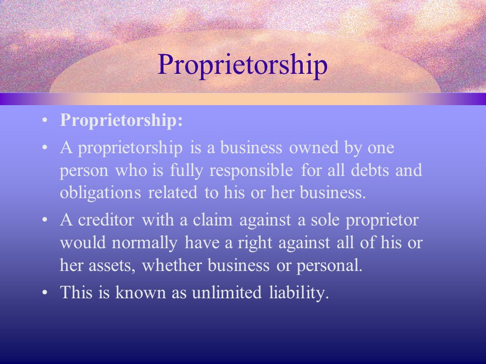 Proprietorship Proprietorship: A proprietorship is a business owned by one person who is fully responsible for all debts and obligations related to hi