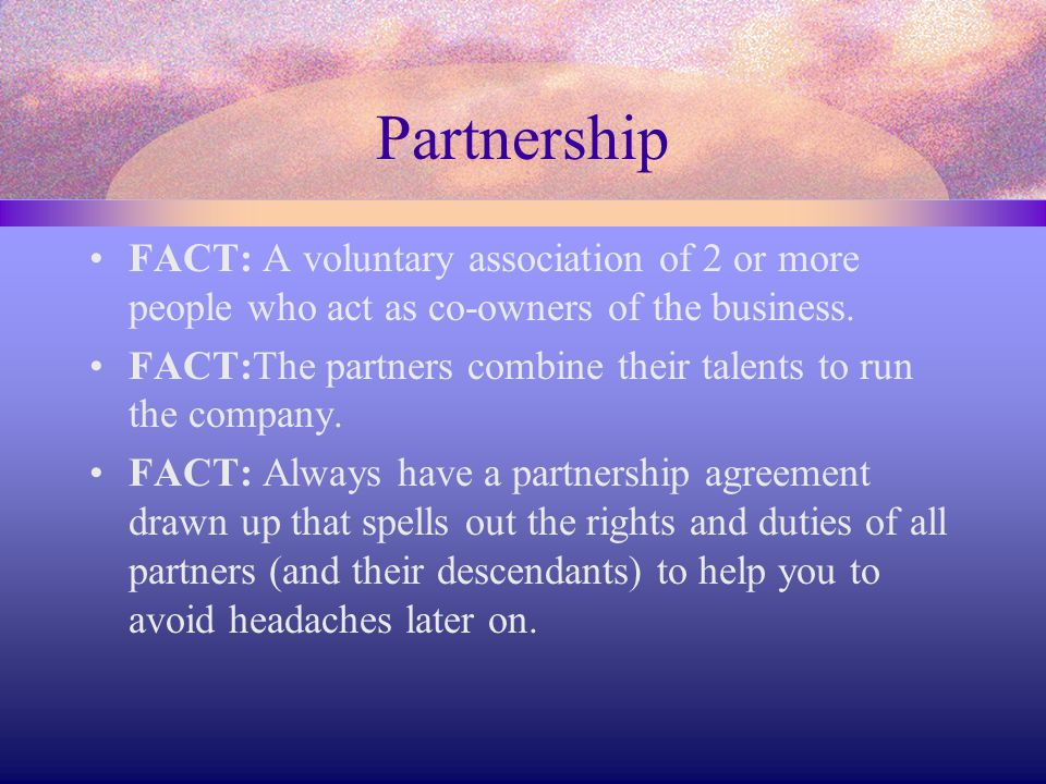 Partnership FACT: A voluntary association of 2 or more people who act as co-owners of the business. FACT:The partners combine their talents to run the