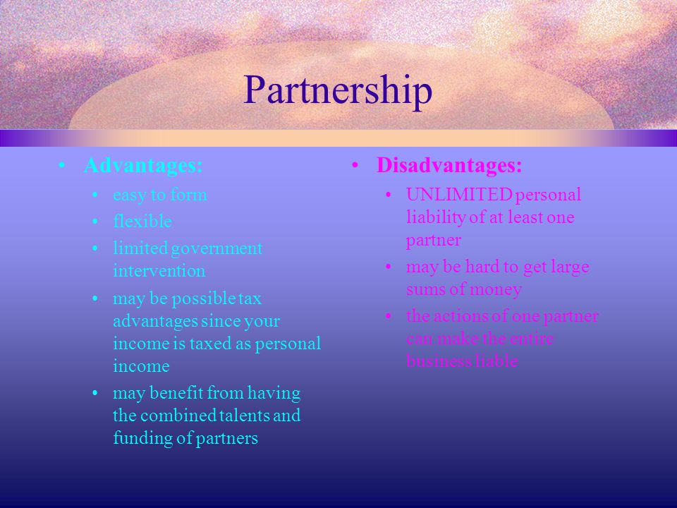 Partnership Advantages: easy to form flexible limited government intervention may be possible tax advantages since your income is taxed as personal in