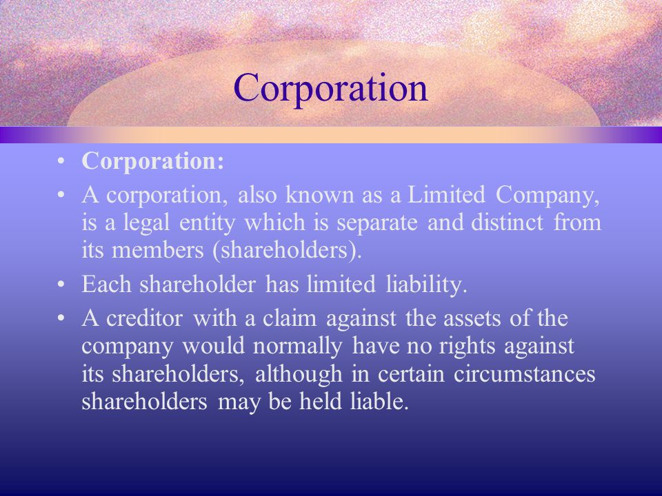 Corporation Corporation: A corporation, also known as a Limited Company, is a legal entity which is separate and distinct from its members (shareholde