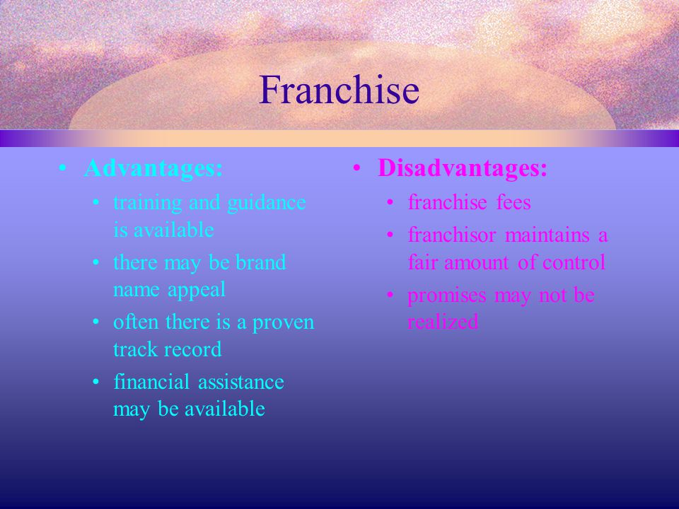 Franchise Advantages: training and guidance is available there may be brand name appeal often there is a proven track record financial assistance may
