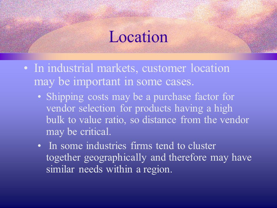 Location In industrial markets, customer location may be important in some cases. Shipping costs may be a purchase factor for vendor selection for pro
