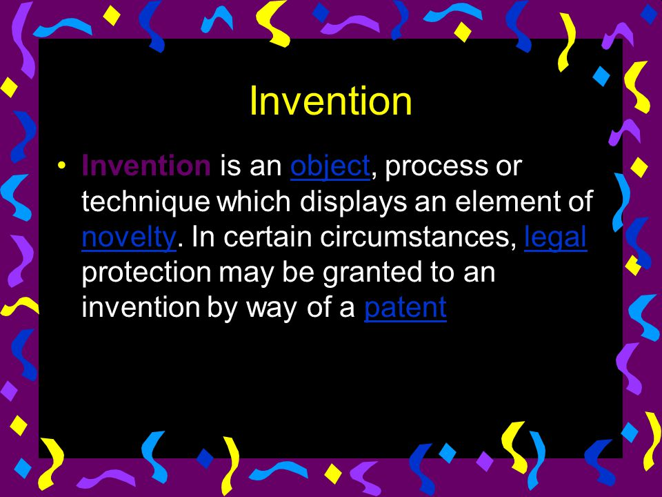 Invention Invention is an object, process or technique which displays an element of novelty. In certain circumstances, legal protection may be granted