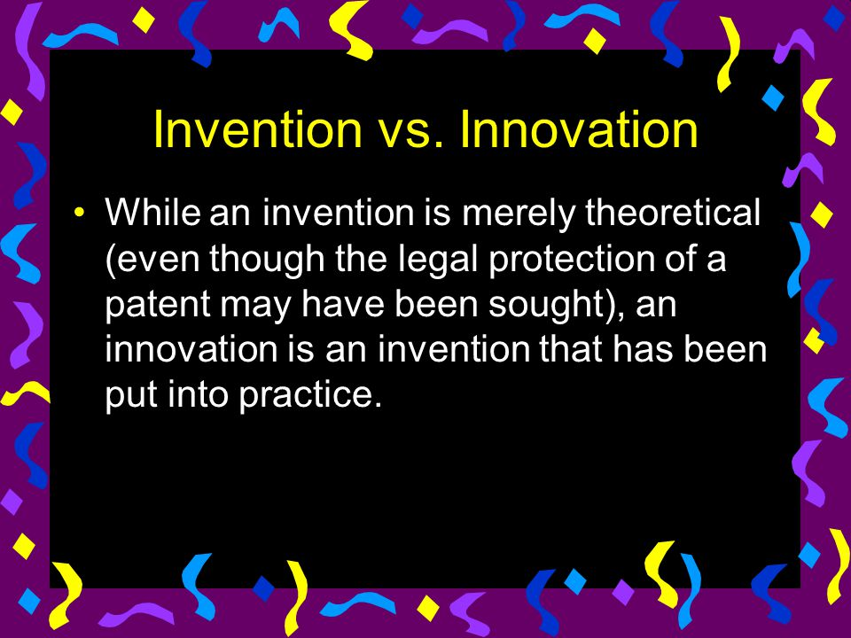 Invention vs. Innovation While an invention is merely theoretical (even though the legal protection of a patent may have been sought), an innovation i
