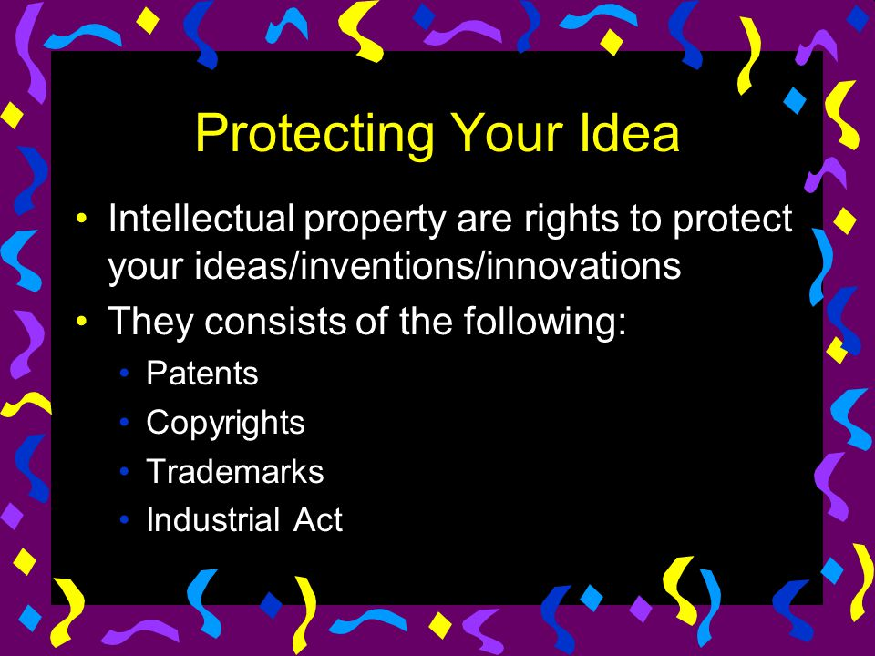 Protecting Your Idea Intellectual property are rights to protect your ideas/inventions/innovations They consists of the following: Patents Copyrights