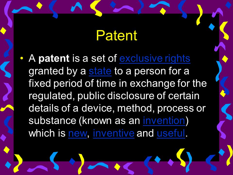 Patent A patent is a set of exclusive rights granted by a state to a person for a fixed period of time in exchange for the regulated, public disclosur