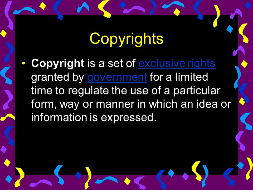 Copyrights Copyright is a set of exclusive rights granted by government for a limited time to regulate the use of a particular form, way or manner in
