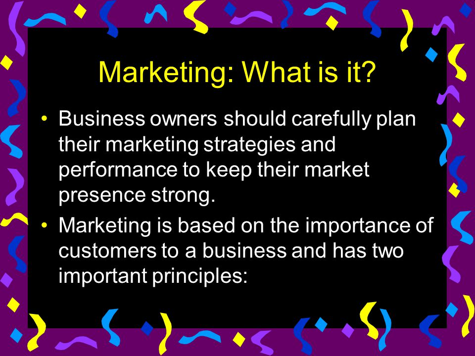 Marketing: What is it? Business owners should carefully plan their marketing strategies and performance to keep their market presence strong. Marketin