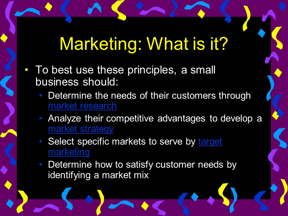 Marketing: What is it? To best use these principles, a small business should: Determine the needs of their customers through market research market re