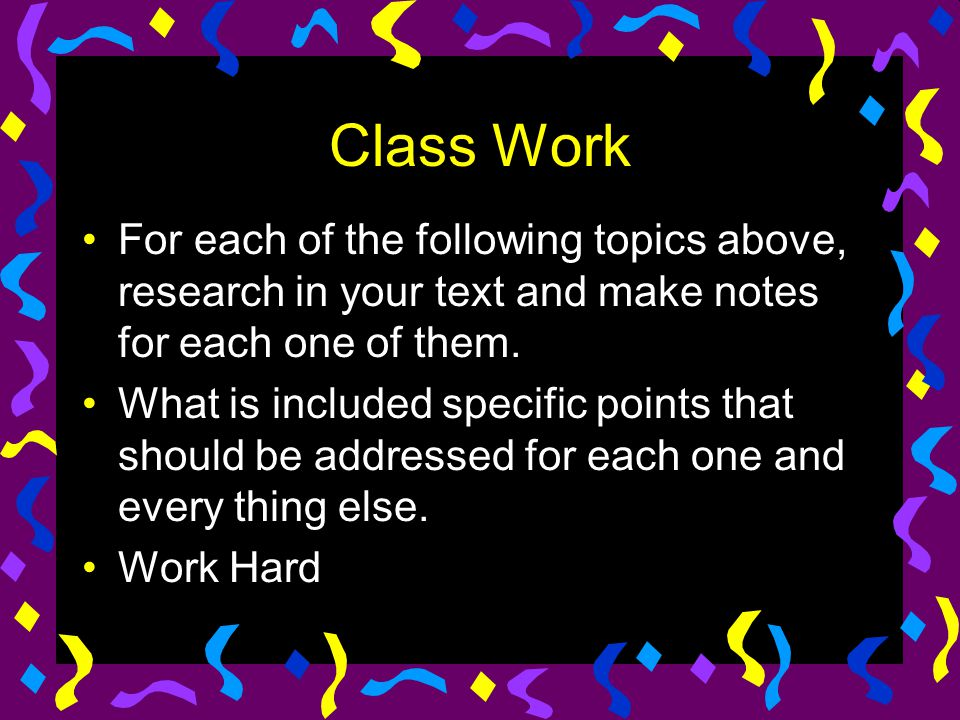 Class Work For each of the following topics above, research in your text and make notes for each one of them. What is included specific points that sh
