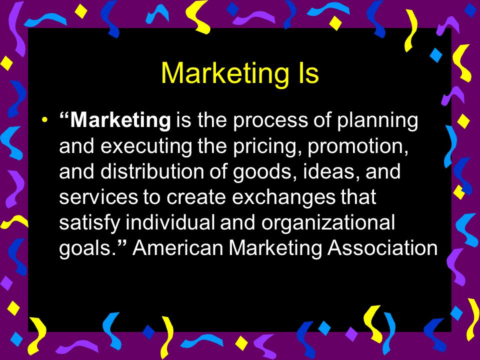 """Marketing Is """"Marketing is the process of planning and executing the pricing, promotion, and distribution of goods, ideas, and services to create exch"""