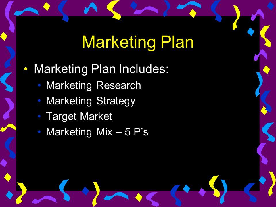 Marketing Plan Marketing Plan Includes: Marketing Research Marketing Strategy Target Market Marketing Mix – 5 P's