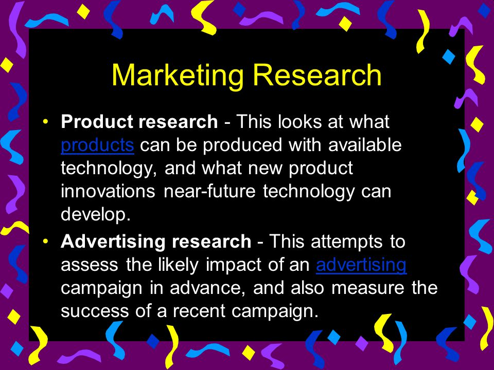 Marketing Research Product research - This looks at what products can be produced with available technology, and what new product innovations near-fut