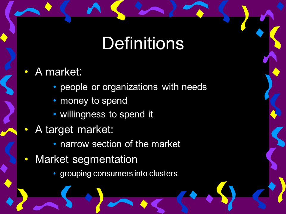 Definitions A market : people or organizations with needs money to spend willingness to spend it A target market: narrow section of the market Market