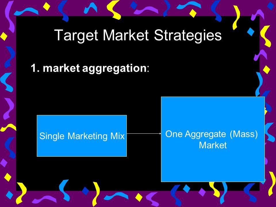 Target Market Strategies 1. market aggregation: Single Marketing Mix One Aggregate (Mass) Market