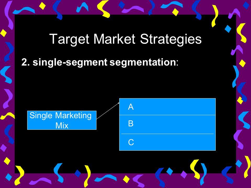 Target Market Strategies 2. single-segment segmentation: Single Marketing Mix A B C