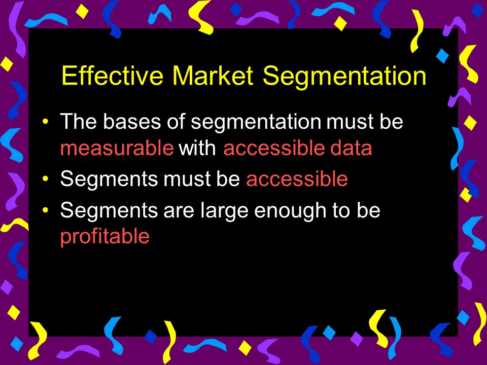 Effective Market Segmentation The bases of segmentation must be measurable with accessible data Segments must be accessible Segments are large enough