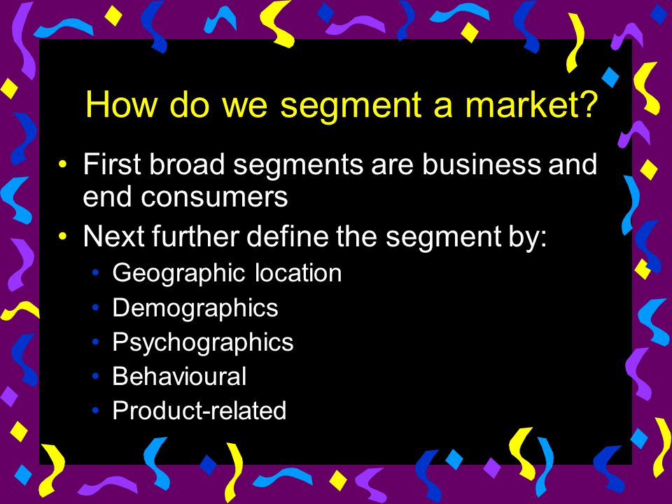 How do we segment a market? First broad segments are business and end consumers Next further define the segment by: Geographic location Demographics P