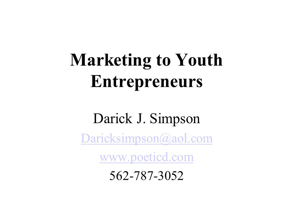 Marketing to Youth Entrepreneurs Darick J. Simpson Daricksimpson@aol.com www.poeticd.com 562-787-3052