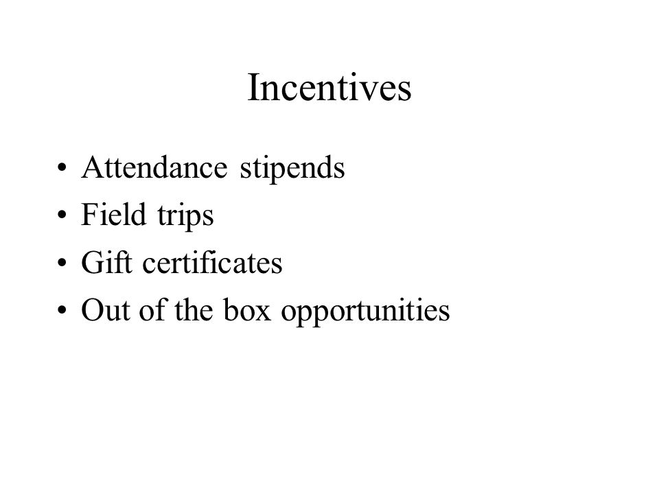 Incentives Attendance stipends Field trips Gift certificates Out of the box opportunities