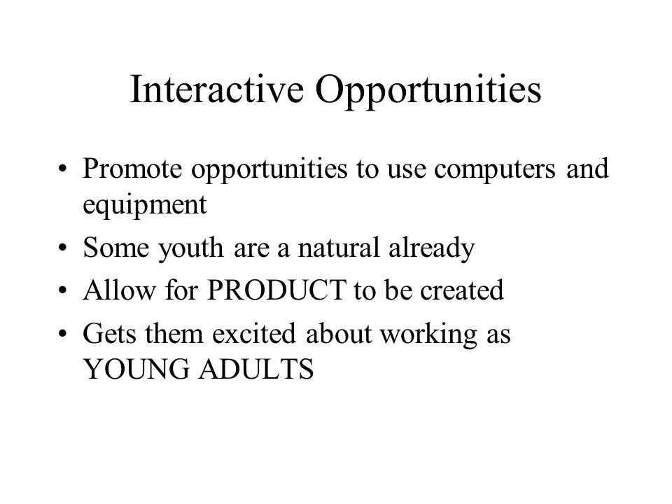 Interactive Opportunities Promote opportunities to use computers and equipment Some youth are a natural already Allow for PRODUCT to be created Gets t