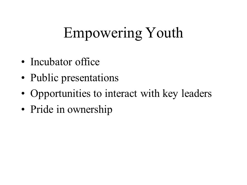 Empowering Youth Incubator office Public presentations Opportunities to interact with key leaders Pride in ownership