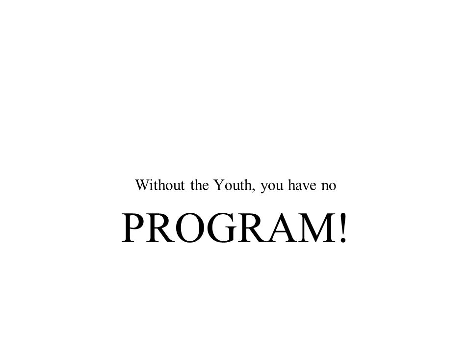 Without the Youth, you have no PROGRAM!