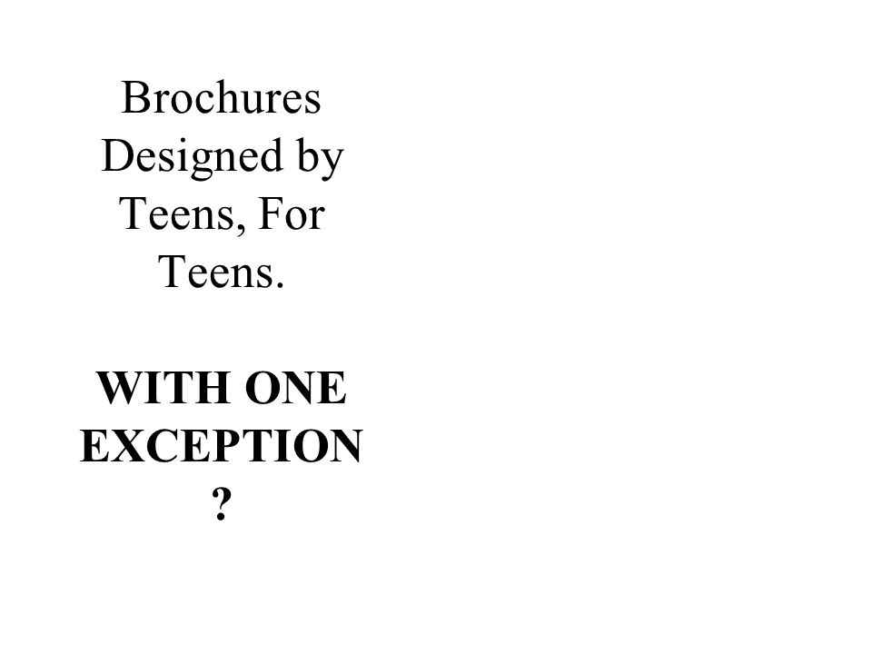 Brochures Designed by Teens, For Teens. WITH ONE EXCEPTION ?