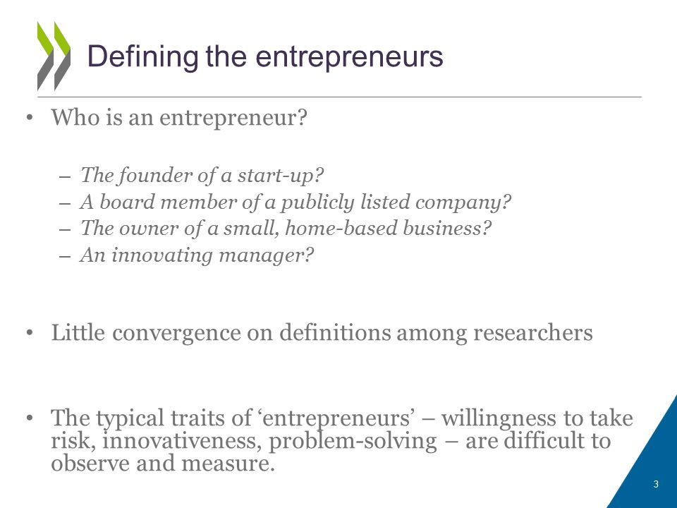 Definition of entrepreneur in the EIP The OECD/Eurostat Entrepreneurship Programme (EIP) defines entrepreneurs as: Entrepreneurs are those persons (business owners) who seek to generate value, through the creation or expansion of economic activity, by identifying and exploiting new products, processes or markets. The entrepreneurs are business owners who: 1)Make an investment to put in place and manage an activity involving a degree of risk and uncertainty; 2)the outcome of their activity needs to be 'novel'; 3)the innovation embodied in the activity needs to generate economic value.