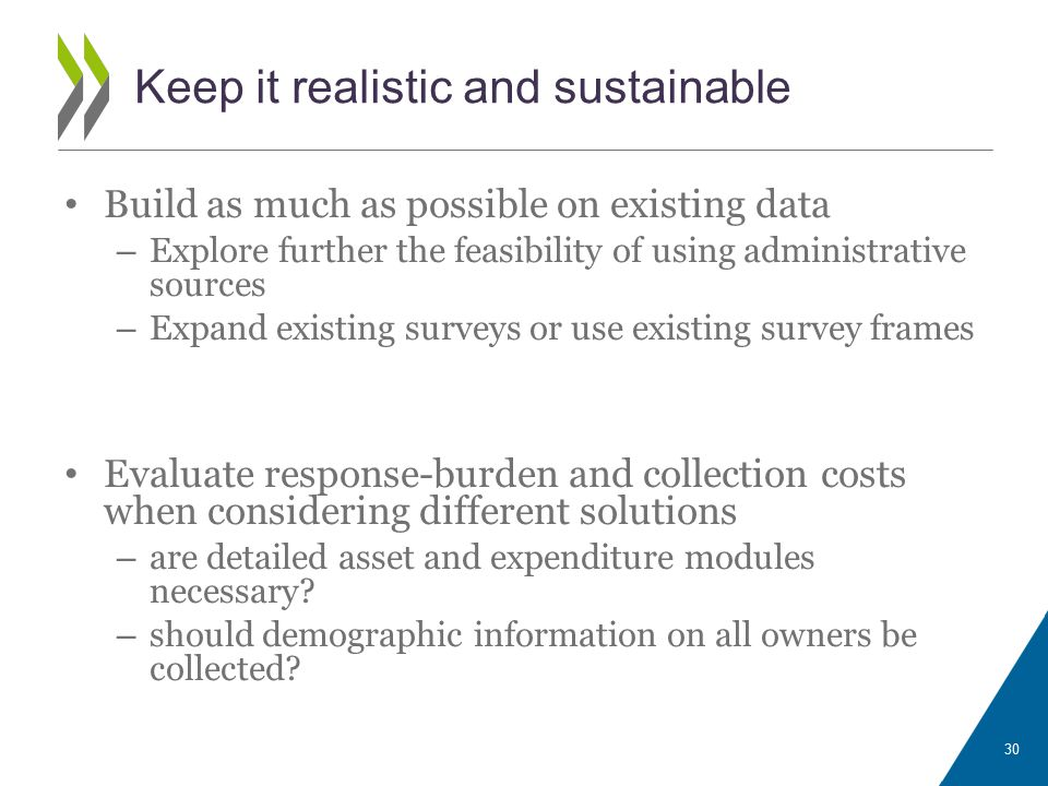 Keep it realistic and sustainable Build as much as possible on existing data – Explore further the feasibility of using administrative sources – Expand existing surveys or use existing survey frames Evaluate response-burden and collection costs when considering different solutions – are detailed asset and expenditure modules necessary.